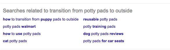 "Yup, ""how to transition from puppy pads to outside"" still appears in Searches Related To."
